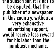It is the advertiser who provides the paper for the subscriber. It is not to be disputed, that the publisher of a newspaper in this country, without a very exhaustive advertising support, would recei by Quotr