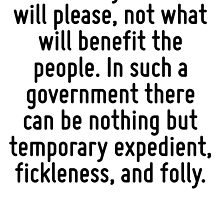 The inquiry constantly is what will please, not what will benefit the people. In such a government there can be nothing but temporary expedient, fickleness, and folly. by Quotr