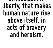 There is a certain enthusiasm in liberty, that makes human nature rise above itself, in acts of bravery and heroism. by Quotr