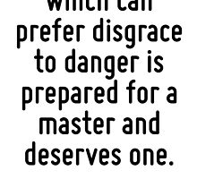 The nation which can prefer disgrace to danger is prepared for a master and deserves one. by Quotr