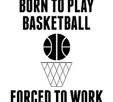 Born To Play Basketball Forced To Work by kwg2200