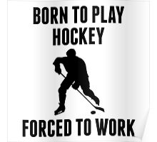 Born To Play Hockey Forced To Work Poster
