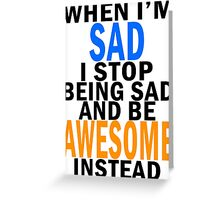 When I'm sad I stop being sad and be awesome instead Greeting Card
