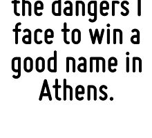 How great are the dangers I face to win a good name in Athens. by Quotr