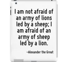 I am not afraid of an army of lions led by a sheep; I am afraid of an army of sheep led by a lion. iPad Case/Skin