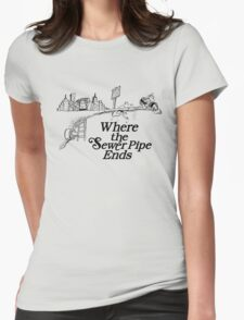 Where the Sewer Pipe Ends Womens Fitted T-Shirt
