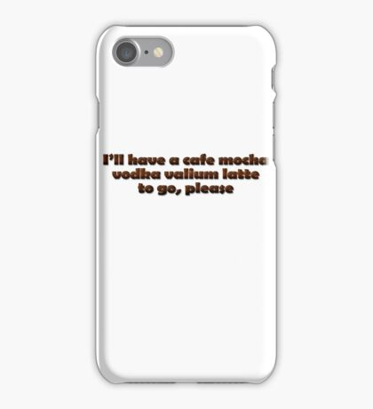I'll have a cafe mocha vodka valium latte to go, please iPhone Case/Skin