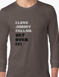 I Love Jimmy Fallon. Get over it! Long Sleeve T-Shirt