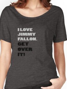 I Love Jimmy Fallon. Get over it! Women's Relaxed Fit T-Shirt