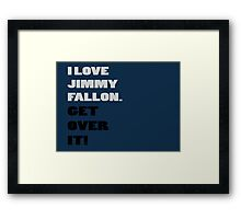 I Love Jimmy Fallon. Get over it! Framed Print