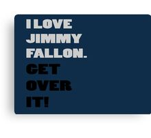 I Love Jimmy Fallon. Get over it! Canvas Print