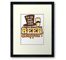 For my next MAGIC TRICK - I shall make this BEER Disappear! Framed Print