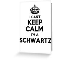 I cant keep calm Im a SCHWARTZ Greeting Card