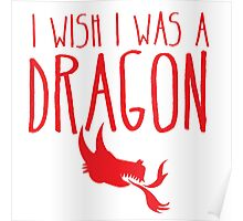 I wish I was a DRAGON! with fire breathing dragons head Poster