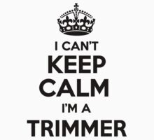 I cant keep calm Im a TRIMMER by icant