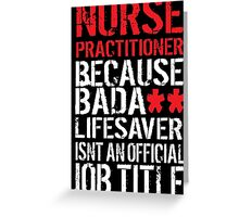 Excellent 'Nurse Practitioner because Badass Lifesaver Isn't an Official Job Title' Tshirt, Accessories and Gifts Greeting Card