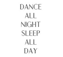 Dance All Night Sleep All Day by OhMyJo
