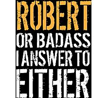 Hilarious 'Robert or Badass, I answer to Both' Comedy T-Shirt and Accessories Photographic Print