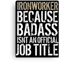 Fun 'Ironworker because Badass Isn't an Official Job Title' Tshirt, Accessories and Gifts Canvas Print