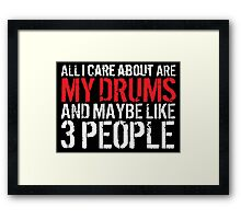 Limited Edition 'All I Care About Are My Drums and Maybe Like 3 People' Funny T-Shirt Framed Print