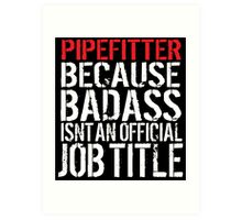 Cool 'Pipefitter because Badass Isn't an Official Job Title' Tshirt, Accessories and Gifts Art Print
