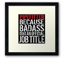 Cool 'Pipefitter because Badass Isn't an Official Job Title' Tshirt, Accessories and Gifts Framed Print