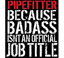 Cool 'Pipefitter because Badass Isn't an Official Job Title' Tshirt, Accessories and Gifts Photographic Print