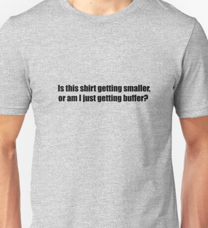 Is this shirt getting smaller, or am I gettting buffer? Unisex T-Shirt