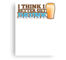 I think I better get DRUNK with beer pint glass Canvas Print