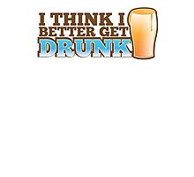 I think I better get DRUNK with beer pint glass Photographic Print