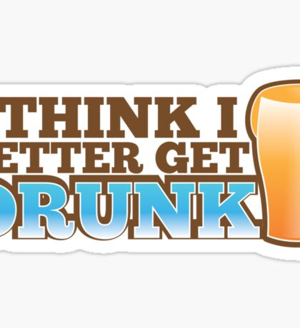 I think I better get DRUNK with beer pint glass Sticker