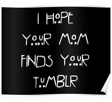 I hope your mom finds your tumblr Poster
