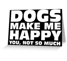 DOGS MAKE ME HAPPY Greeting Card