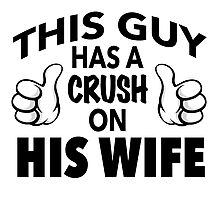 Funny 'This Guy Has a Crush On His Wife' T-Shirt and accessories Photographic Print