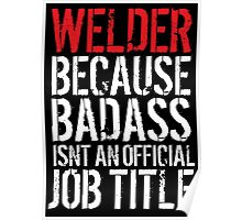Excellent 'Welder because Badass Isn't an Official Job Title' Tshirt, Accessories and Gifts Poster