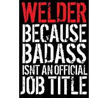 Excellent 'Welder because Badass Isn't an Official Job Title' Tshirt, Accessories and Gifts Photographic Print