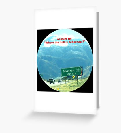 "Answer to: ""Where the hell is Tehachapi?"" Greeting Card"