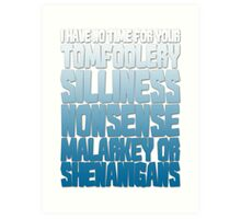 I have no time for your tomfoolery, silliness, nonsense, malarkey or shenanigans Art Print
