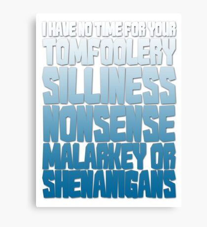 I have no time for your tomfoolery, silliness, nonsense, malarkey or shenanigans Canvas Print