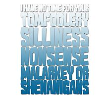 I have no time for your tomfoolery, silliness, nonsense, malarkey or shenanigans Photographic Print