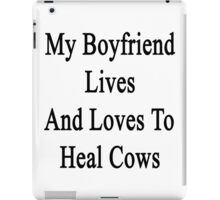 My Boyfriend Lives And Loves To Heal Cows  iPad Case/Skin