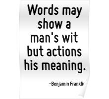 Words may show a man's wit but actions his meaning. Poster