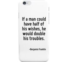 If a man could have half of his wishes, he would double his troubles. iPhone Case/Skin