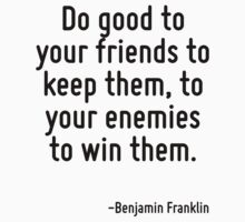 Do good to your friends to keep them, to your enemies to win them. by Quotr