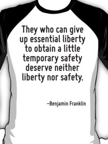 They who can give up essential liberty to obtain a little temporary safety deserve neither liberty nor safety. T-Shirt