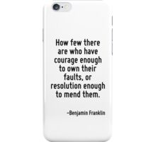 How few there are who have courage enough to own their faults, or resolution enough to mend them. iPhone Case/Skin