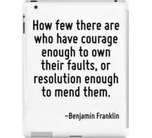 How few there are who have courage enough to own their faults, or resolution enough to mend them. iPad Case/Skin