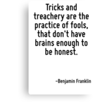 Tricks and treachery are the practice of fools, that don't have brains enough to be honest. Canvas Print