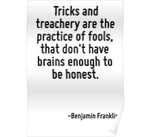 Tricks and treachery are the practice of fools, that don't have brains enough to be honest. Poster