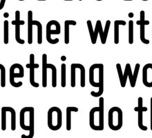 If you would not be forgotten as soon as you are dead, either write something worth reading or do things worth writing. Sticker